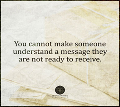 You cannot make someone understand a message they are not ready to recieve